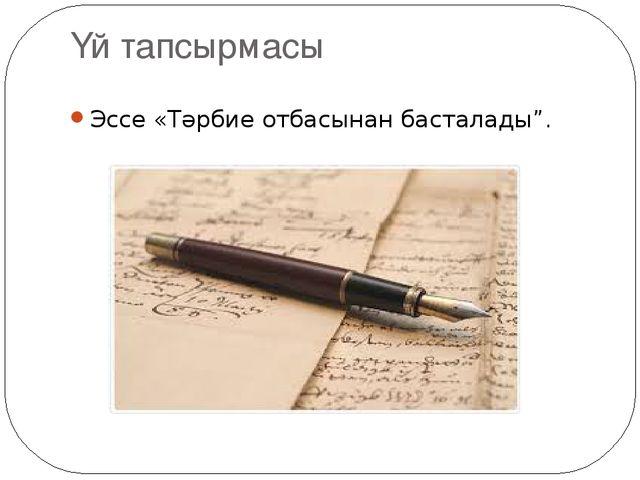 """Үй тапсырмасы Эссе «Тәрбие отбасынан басталады""""."""