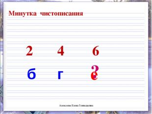 2 4 6 б г ? е Минутка чистописания Алексеева Елена Геннадьевна Алексеева Елен