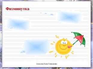 Физминутка Алексеева Елена Геннадьевна Алексеева Елена Геннадьевна