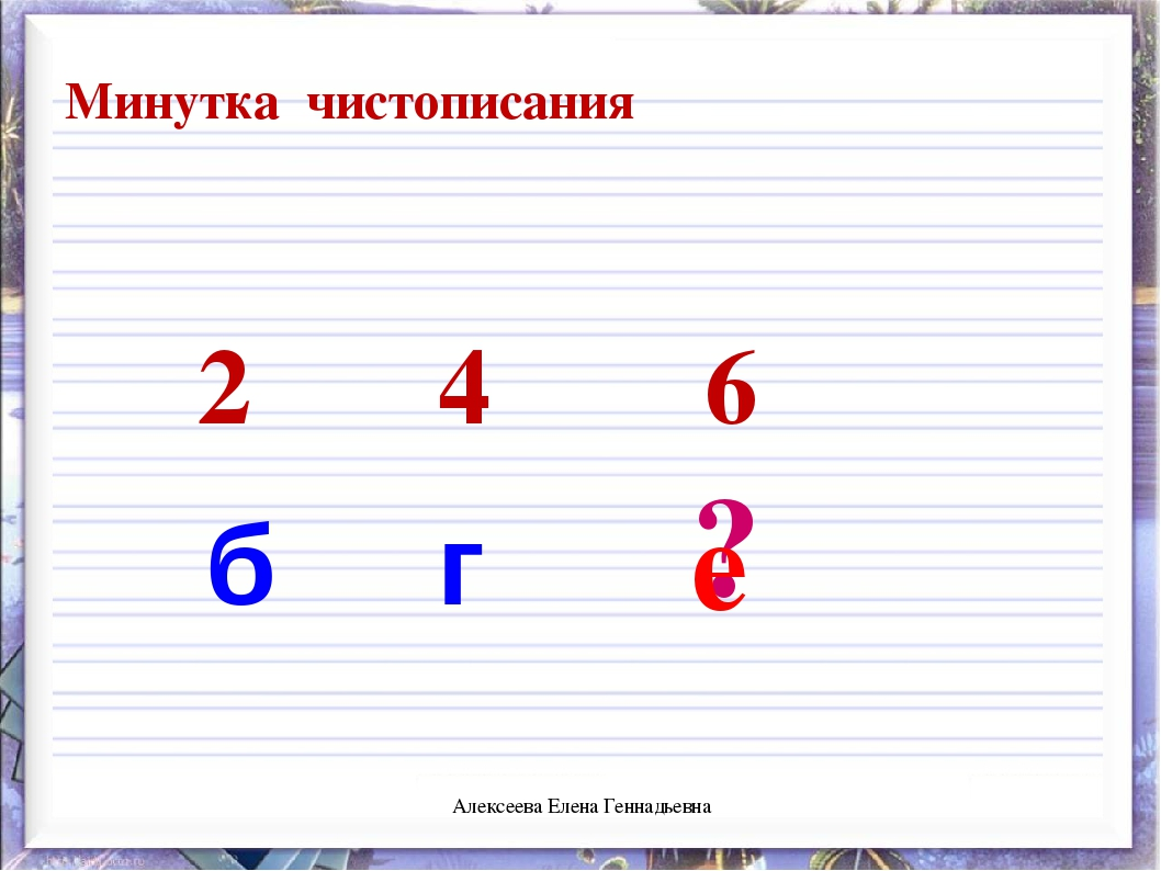 2 4 6 б г ? е Минутка чистописания Алексеева Елена Геннадьевна Алексеева Елен...