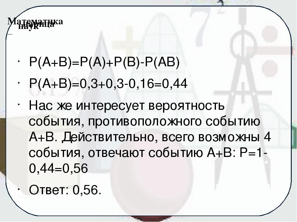 P(A+B)=P(A)+P(B)-P(AB) P(A+B)=0,3+0,3-0,16=0,44 Нас же интересует вероятность...