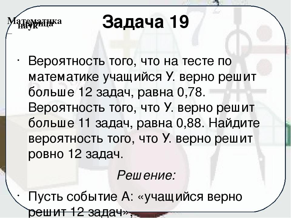 Задача 19 Вероятность того, что на тесте по математике учащийся У. верно реши...