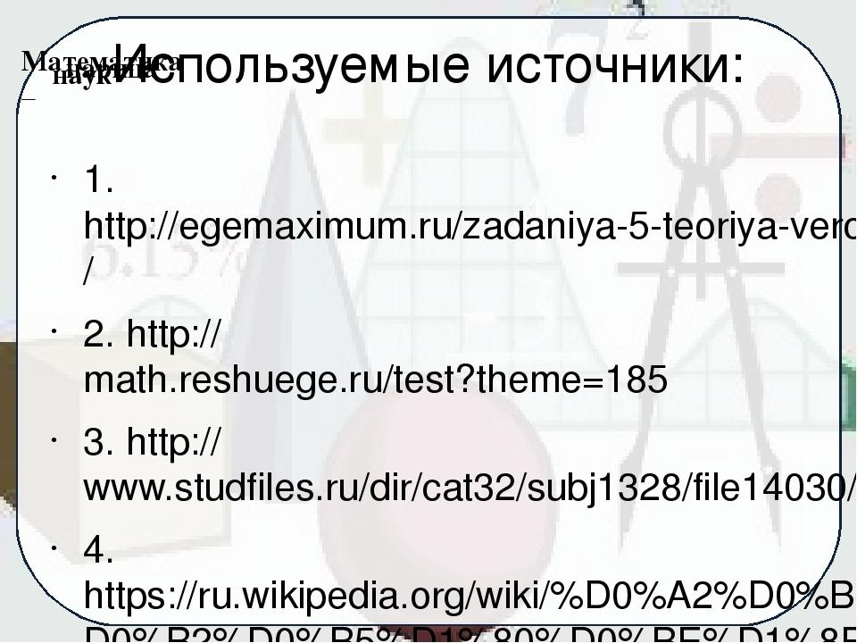 Используемые источники: 1. http://egemaximum.ru/zadaniya-5-teoriya-veroyatnos...