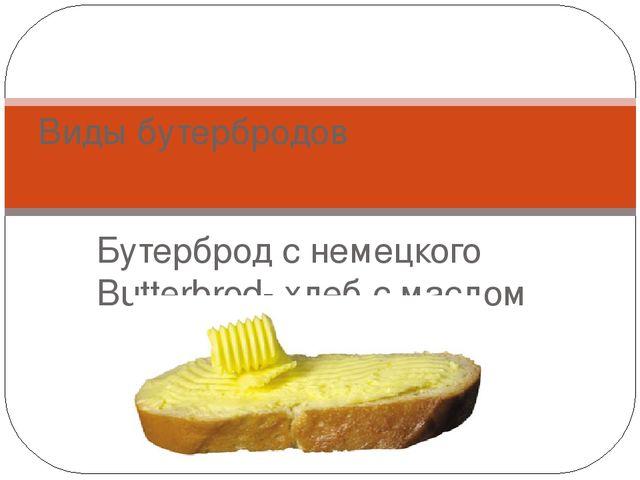 Бутерброд с немецкого Butterbrod- хлеб с маслом Виды бутербродов