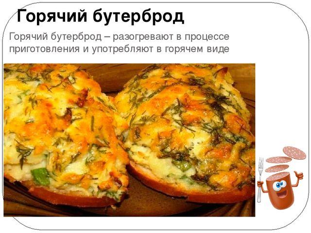 Горячий бутерброд – разогревают в процессе приготовления и употребляют в горя...