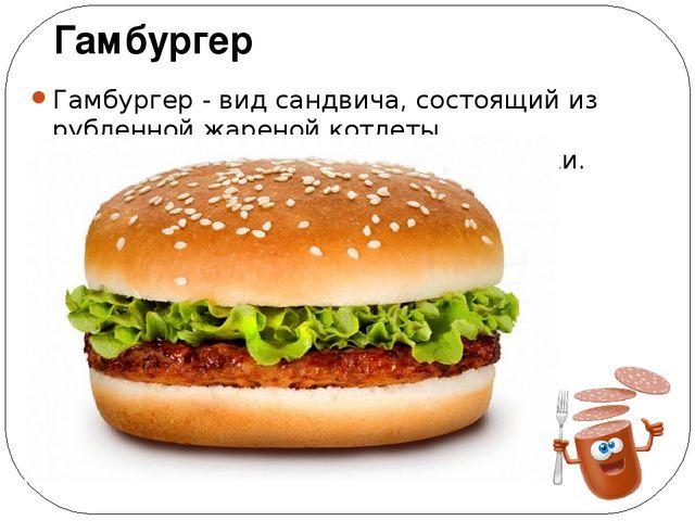 Гамбургер - вид сандвича, состоящий из рубленной жареной котлеты, подаваемой...