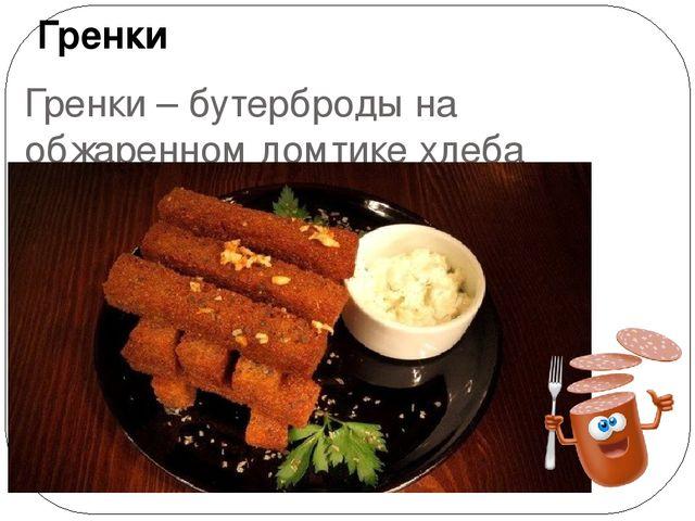 Гренки – бутерброды на обжаренном ломтике хлеба Гренки