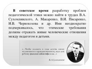 В советское время разработку проблем педагогической этики можно найти в труда