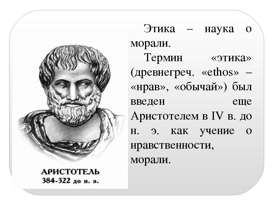 Этика – наука о морали. Термин «этика» (древнегреч. «ethos» – «нрав», «обычай...