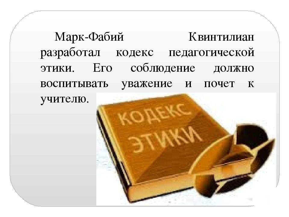 Марк-Фабий Квинтилиан разработал кодекс педагогической этики. Его соблюдение...