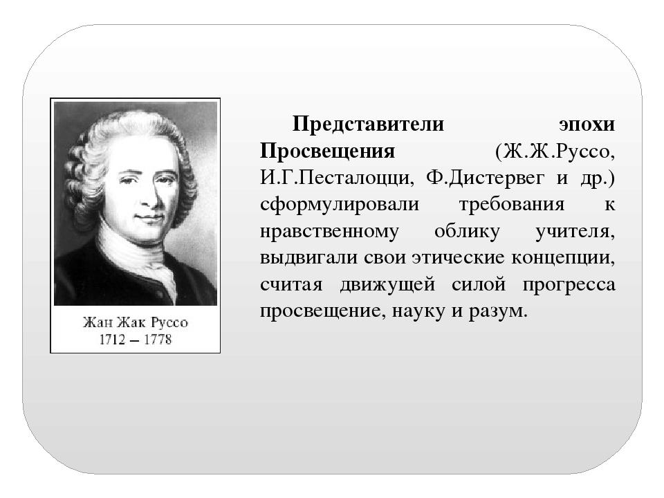 Представители эпохи Просвещения (Ж.Ж.Руссо, И.Г.Песталоцци, Ф.Дистервег и др....