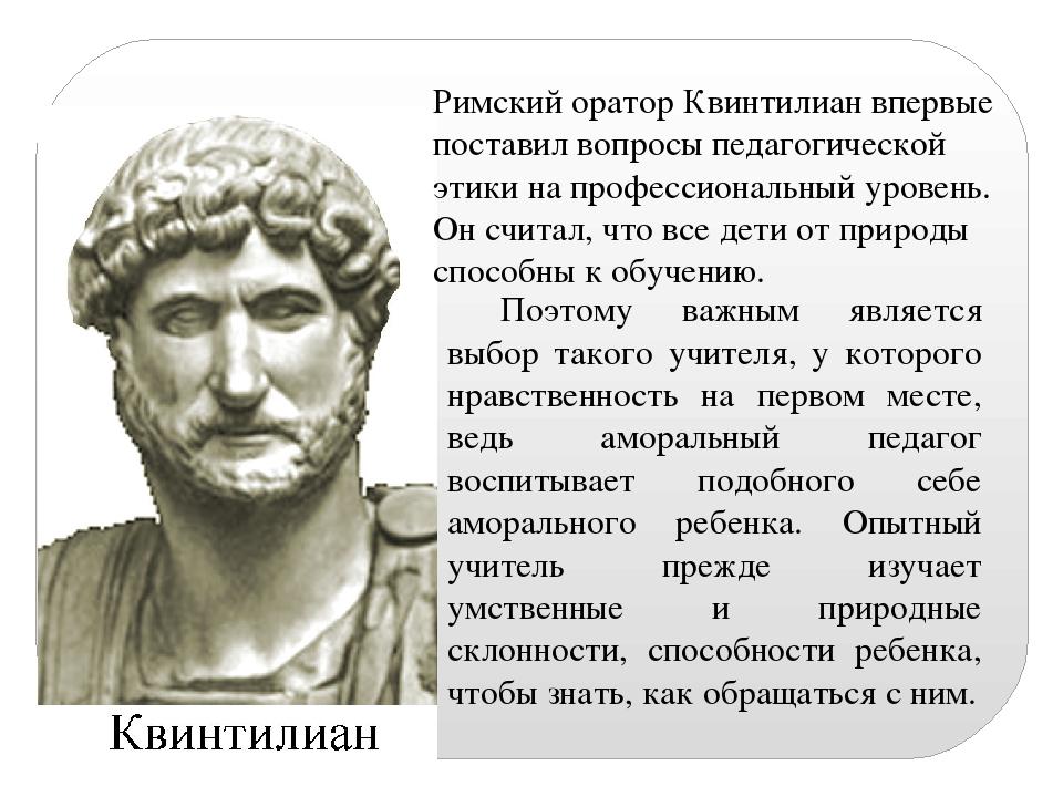 Римский оратор Квинтилиан впервые поставил вопросы педагогической этики на пр...