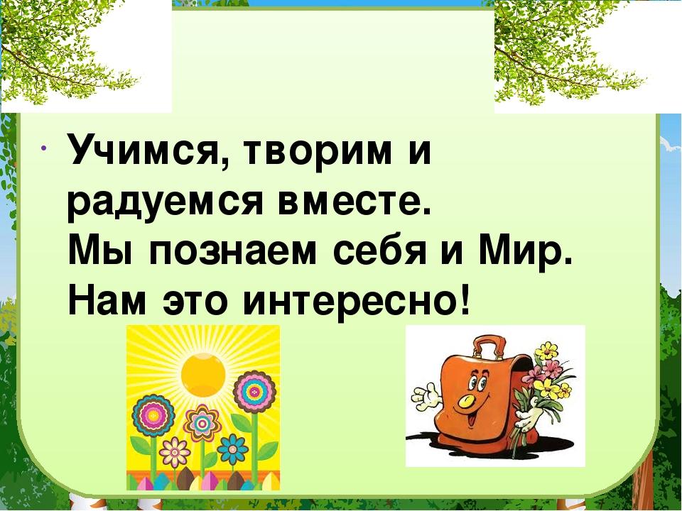Учимся, творим и радуемся вместе. Мы познаем себя и Мир. Нам это интересно!