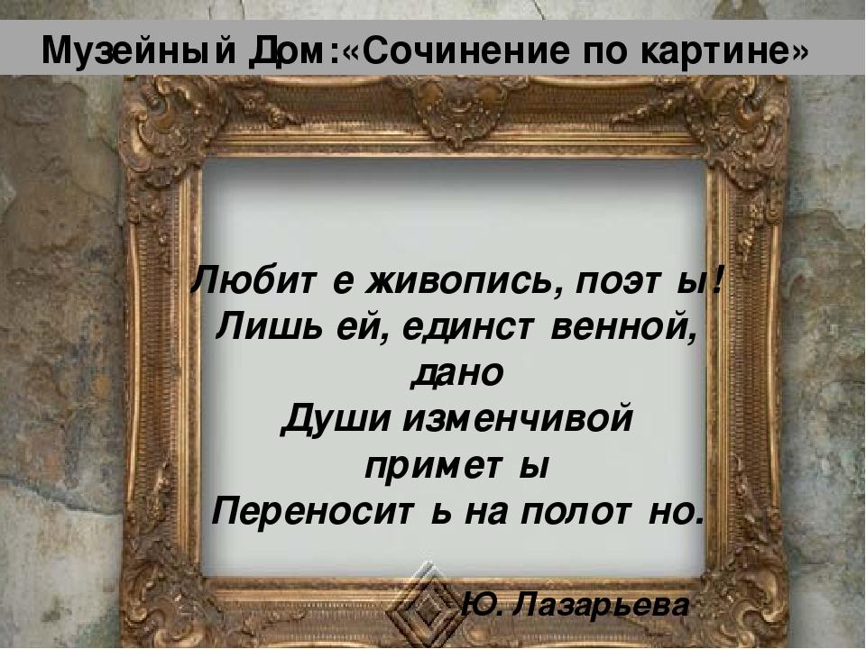 Музейный Дом:«Сочинение по картине» Любите живопись, поэты! Лишь ей, единстве...