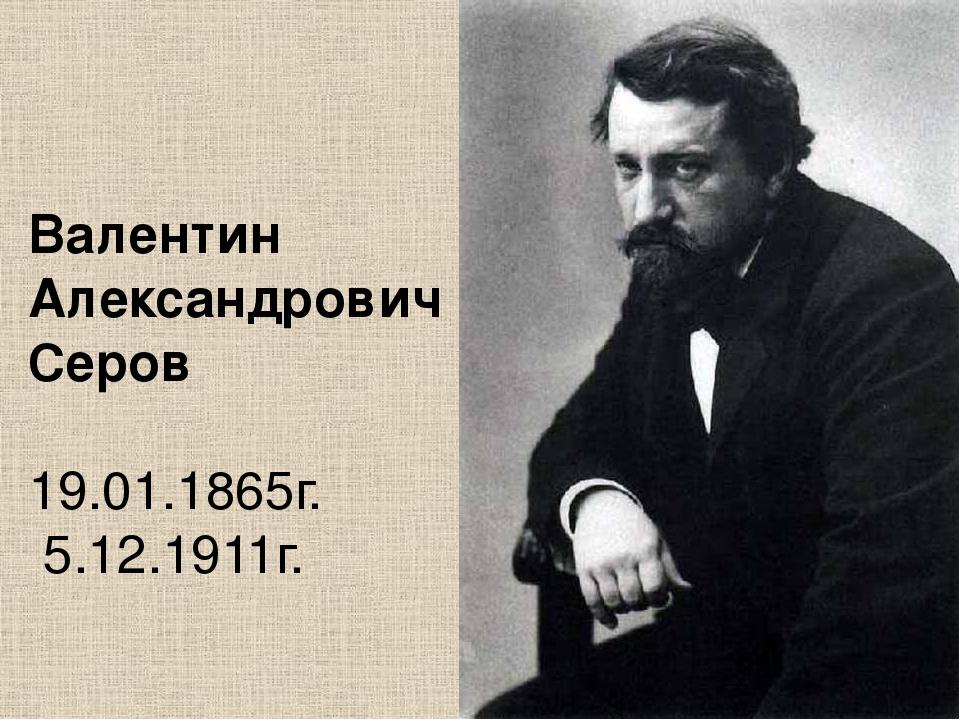 Валентин Александрович Серов 19.01.1865г. 5.12.1911г.
