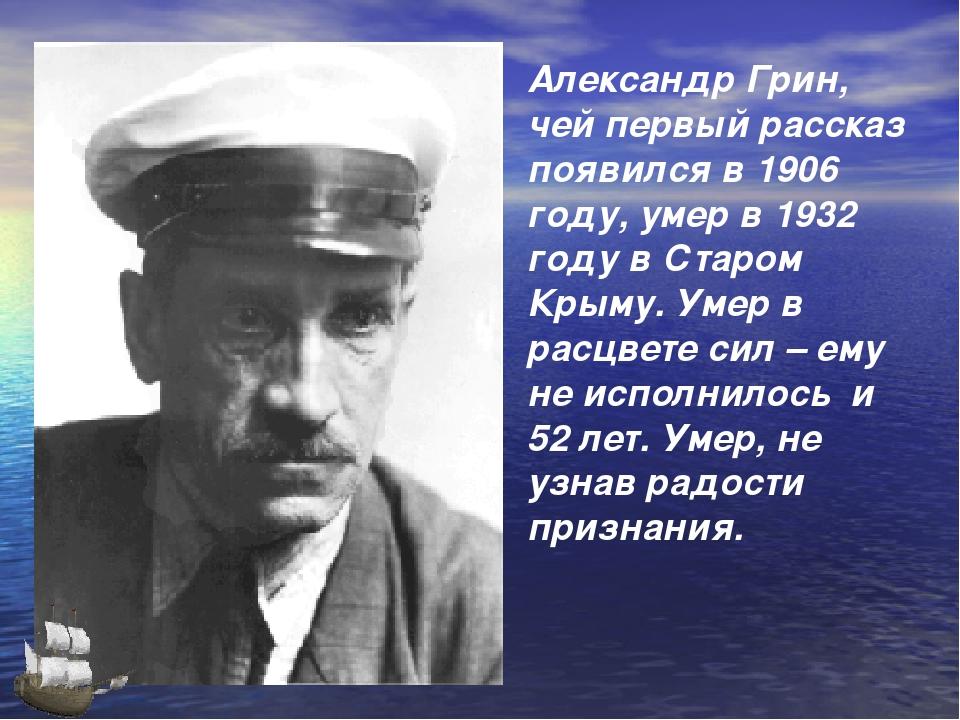 Александр Грин, чей первый рассказ появился в 1906 году, умер в 1932 году в С...