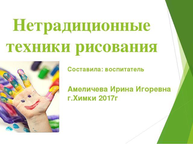 Нетрадиционные техники рисования Составила: воспитатель Амеличева Ирина Игоре...