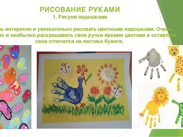 РИСОВАНИЕ РУКАМИ 1. Рисуем ладошками Очень интересно и увлекательно рисовать...