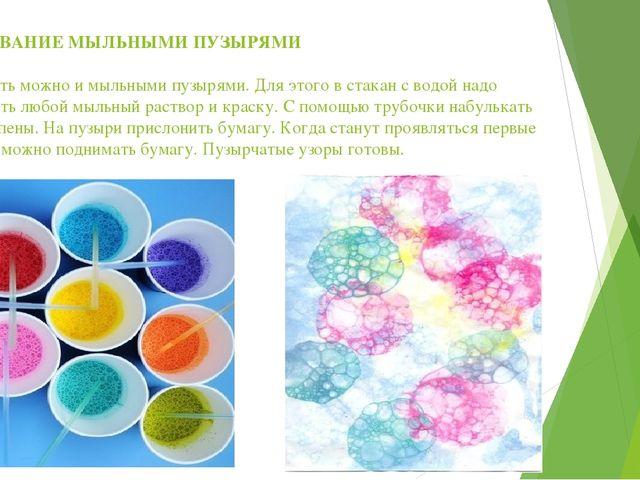 РИСОВАНИЕ МЫЛЬНЫМИ ПУЗЫРЯМИ Рисовать можно и мыльными пузырями. Для этого в с...