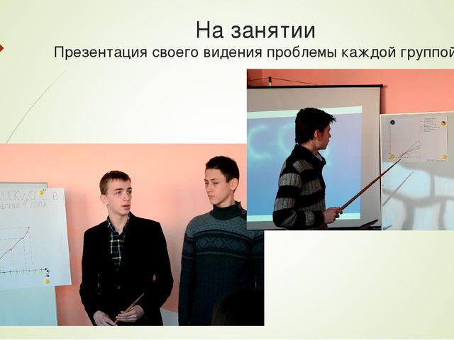 На занятии Презентация своего видения проблемы каждой группой