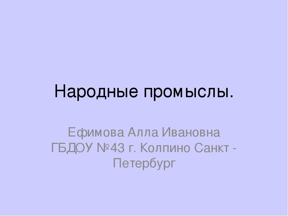 Народные промыслы. Ефимова Алла Ивановна ГБДОУ №43 г. Колпино Санкт - Петербург