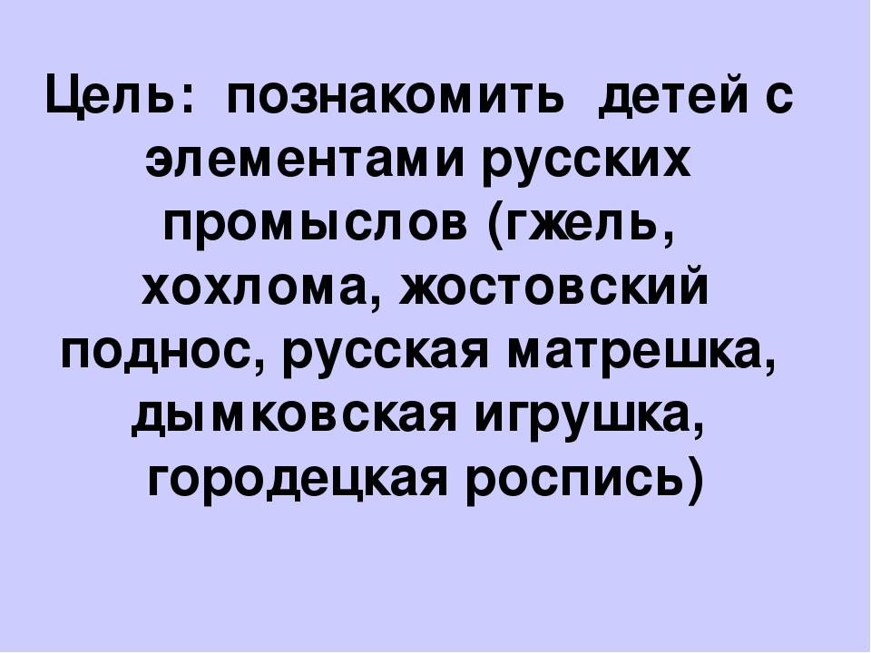 Цель:познакомить детей с элементами русских промыслов (гжель, хохлома, жос...