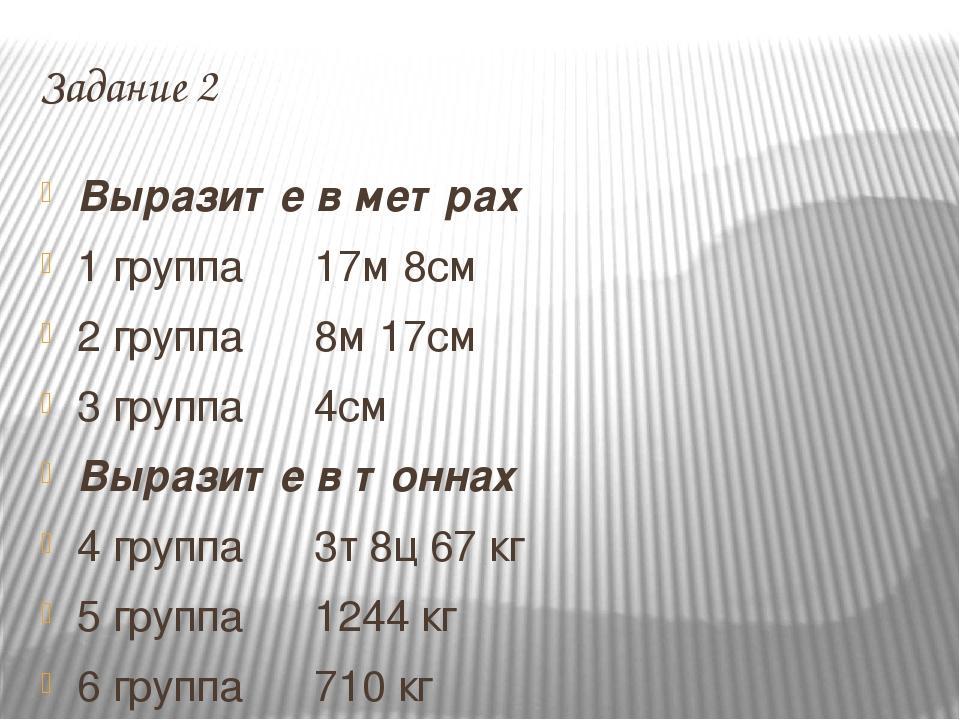 Задание 2 Выразите в метрах 1 группа 17м 8см 2 группа 8м 17см 3 группа 4см Вы...
