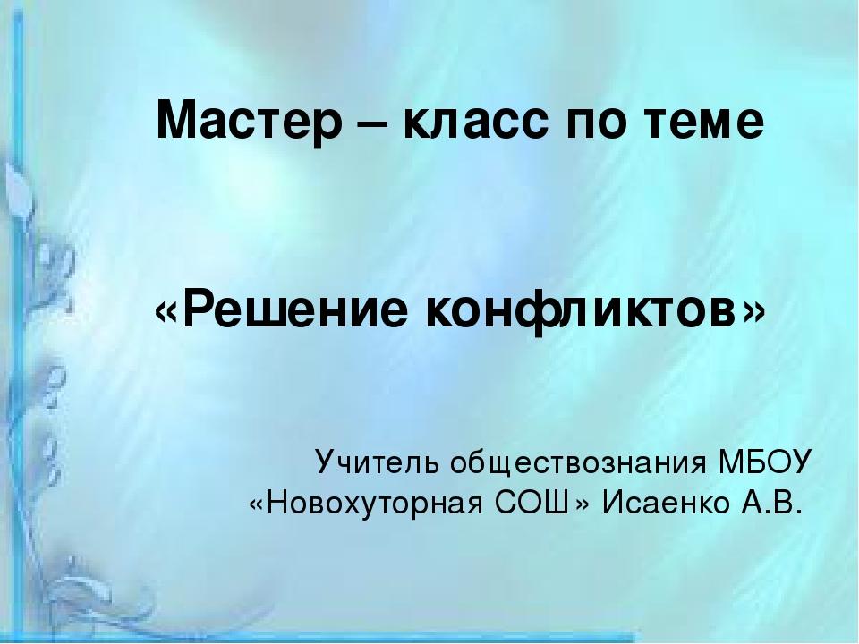 Мастер – класс по теме «Решение конфликтов» Учитель обществознания МБОУ «Нов...