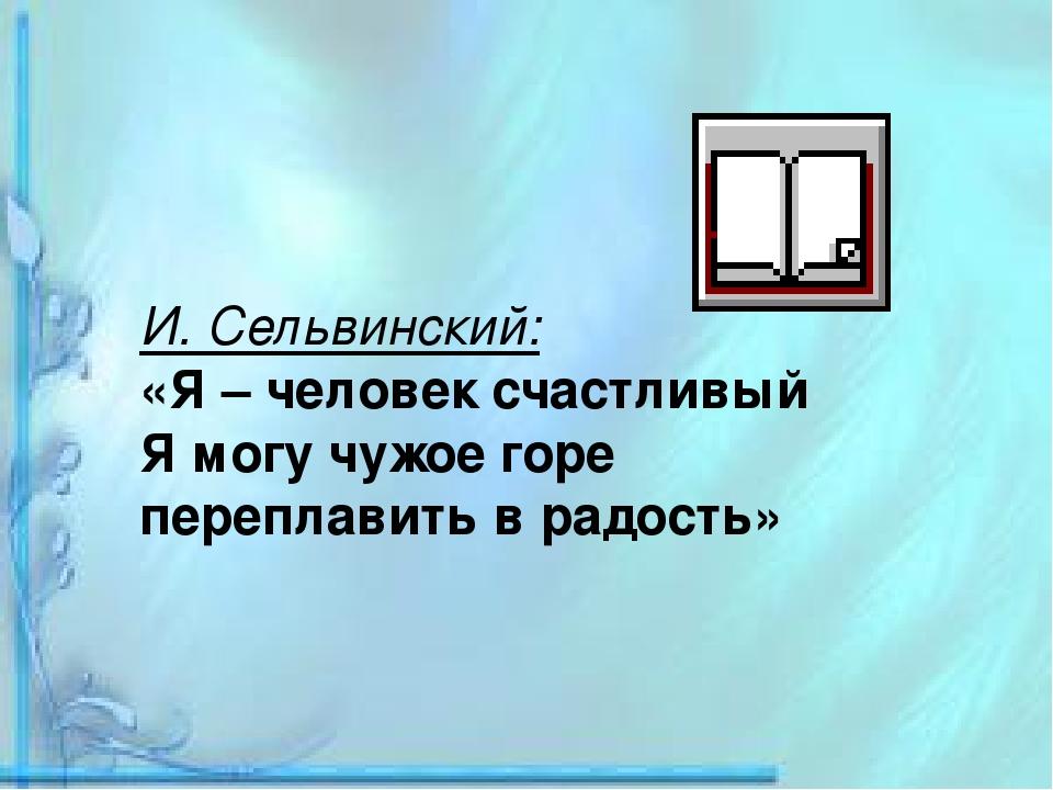 И. Сельвинский: «Я – человек счастливый Я могу чужое горе переплавить в радос...