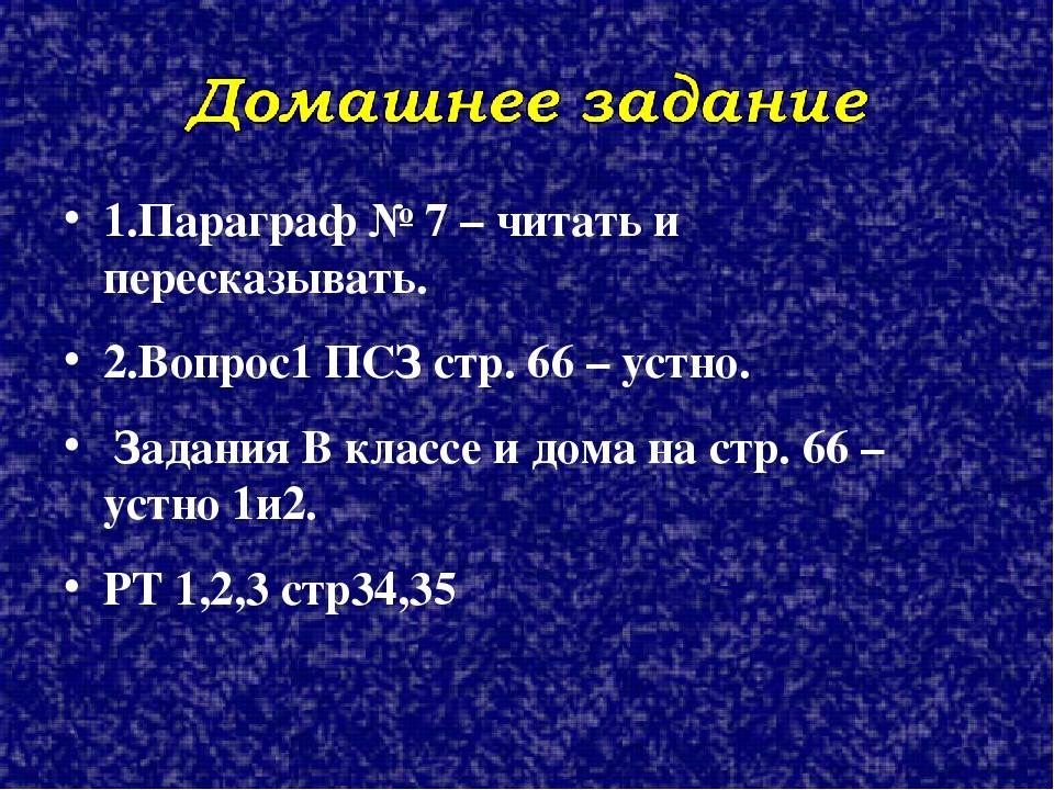 1.Параграф № 7 – читать и пересказывать. 2.Вопрос1 ПСЗ стр. 66 – устно. Задан...