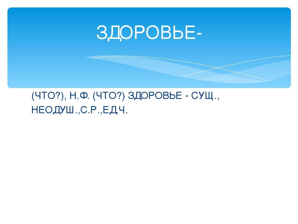 (ЧТО?), Н.Ф. (ЧТО?) ЗДОРОВЬЕ - СУЩ., НЕОДУШ.,С.Р.,ЕД.Ч. ЗДОРОВЬЕ-