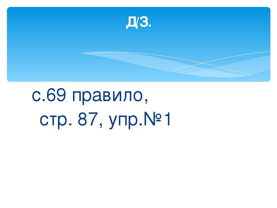 с.69 правило, стр. 87, упр.№1 Д/З.