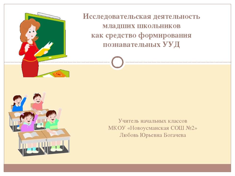 Учитель начальных классов МКОУ «Новоусманская СОШ №2» Любовь Юрьевна Богачева...
