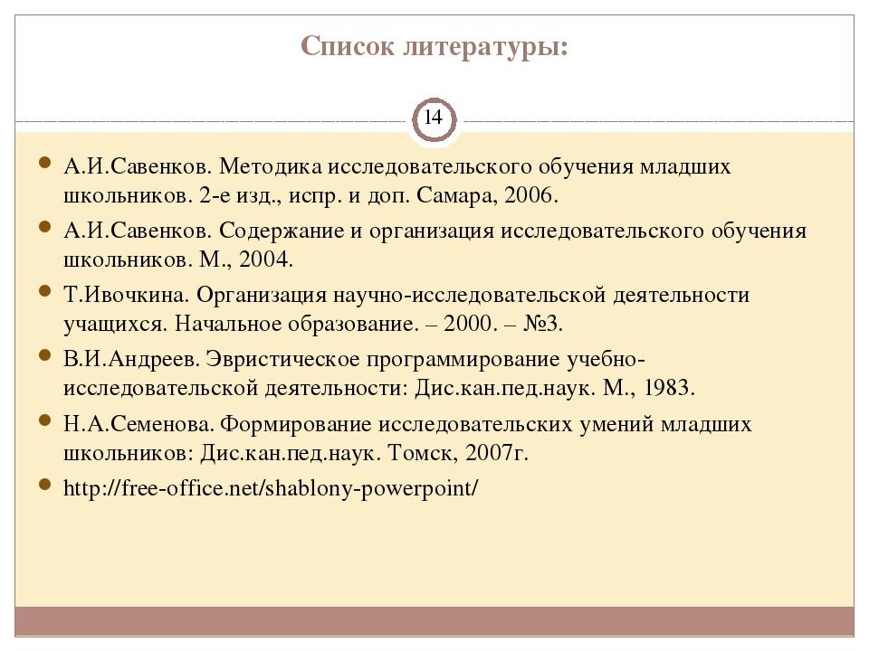 Список литературы: А.И.Савенков. Методика исследовательского обучения младших...