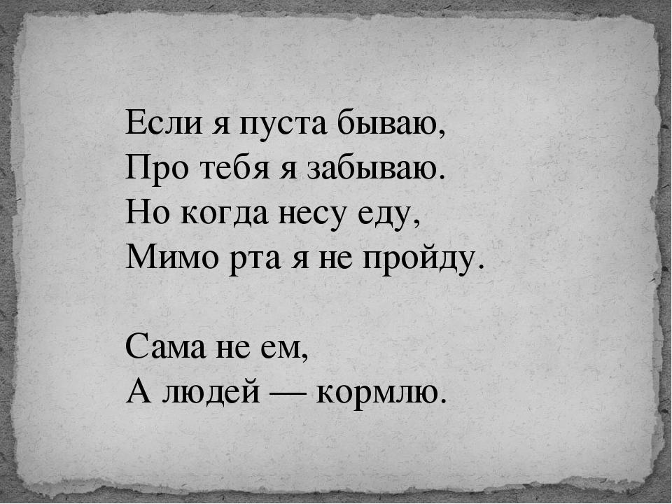Если я пуста бываю, Про тебя я забываю. Но когда несу еду, Мимо рта я не прой...
