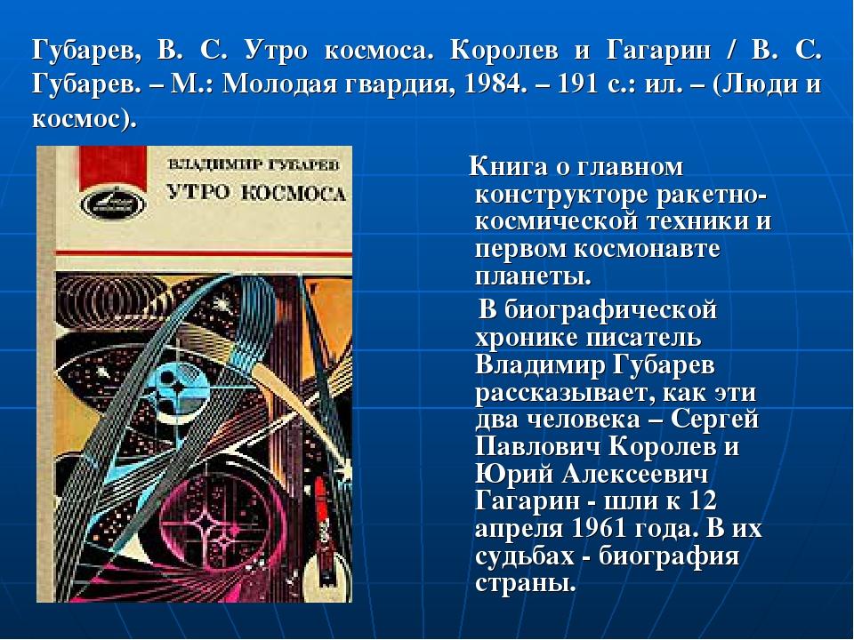 Губарев, В. С. Утро космоса. Королев и Гагарин / В. С. Губарев. – М.: Молодая...