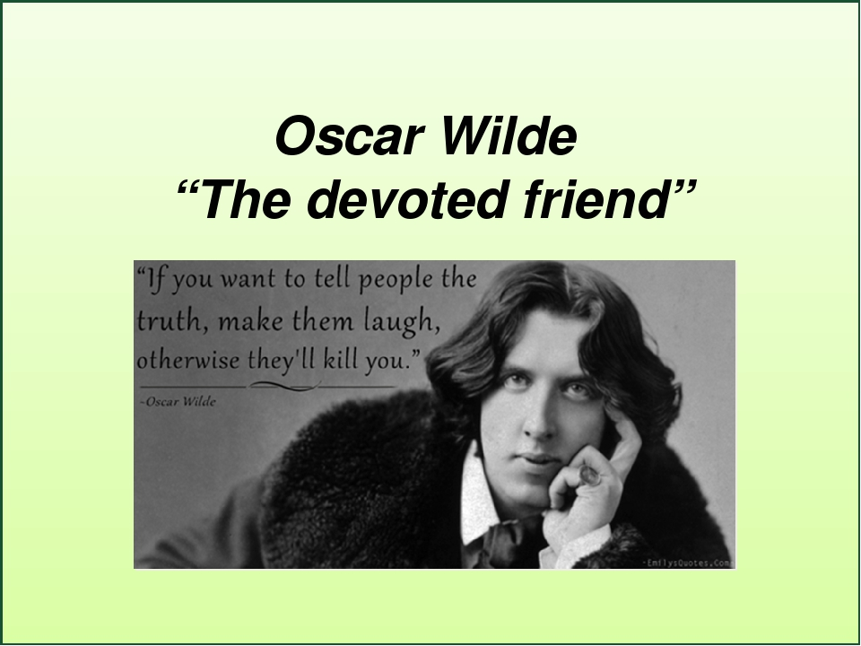 the devoted friend by oscar wild The devoted friend is a satirical fairy tale by the legendary irish writer and poet oscar wilde narrated with childlike mirth in eloquent british tongue by david ian davies, this is the fanciful story of a disagreement between a duck and a rat that leads to a linnet's recounting of a moral story about a supposedly devoted friend, who ultimately was anything but.