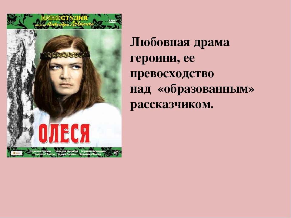 Любовная драма героини, ее превосходство над «образованным» рассказчиком.