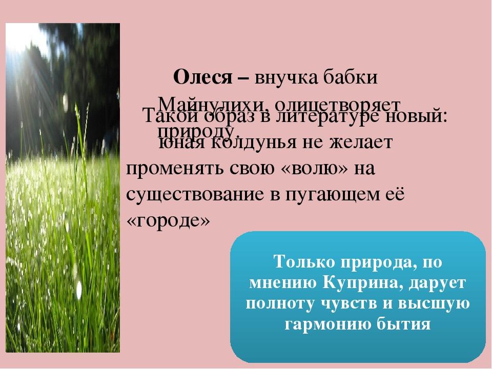 Олеся – внучка бабки Майнулихи, олицетворяет природу. Такой образ в литерату...