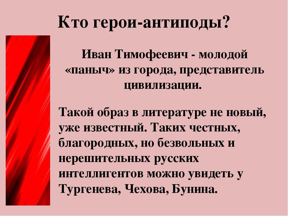 Кто герои-антиподы? Иван Тимофеевич - молодой «паныч» из города, представител...