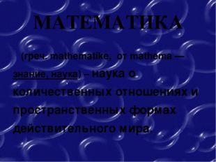 МАТЕМАТИКА (греч. mathematike, от mathema — знание, наука) – наука о количест