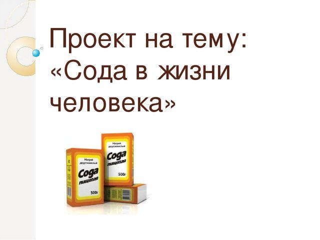 Проект на тему: «Сода в жизни человека»