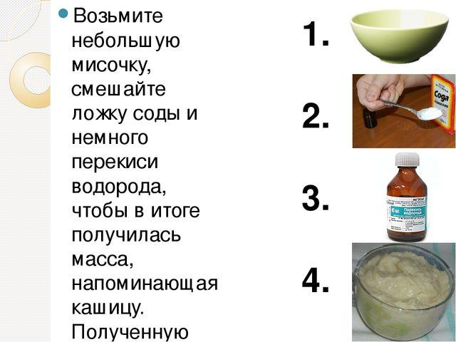 Возьмите небольшую мисочку, смешайте ложку соды и немного перекиси водорода,...