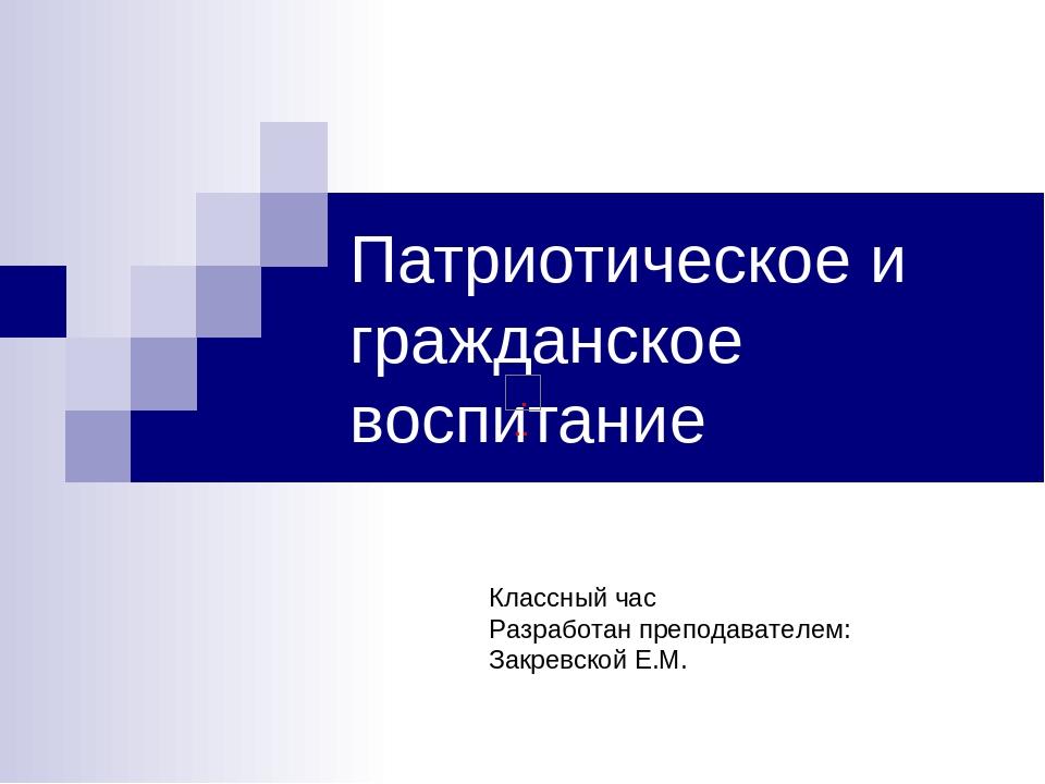 Патриотическое и гражданское воспитание Классный час Разработан преподавателе...