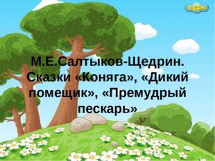 М.Е.Салтыков-Щедрин. Сказки «Коняга», «Дикий помещик», «Премудрый пескарь»