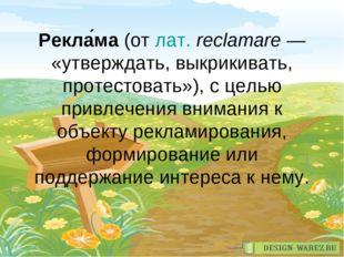 Рекла́ма (от лат.reclamare— «утверждать, выкрикивать, протестовать»), с цел