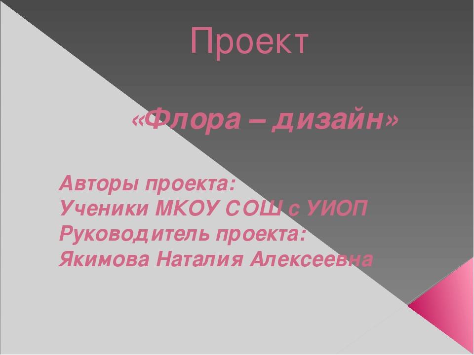 Проект «Флора – дизайн» Авторы проекта: Ученики МКОУ СОШ с УИОП Руководитель...
