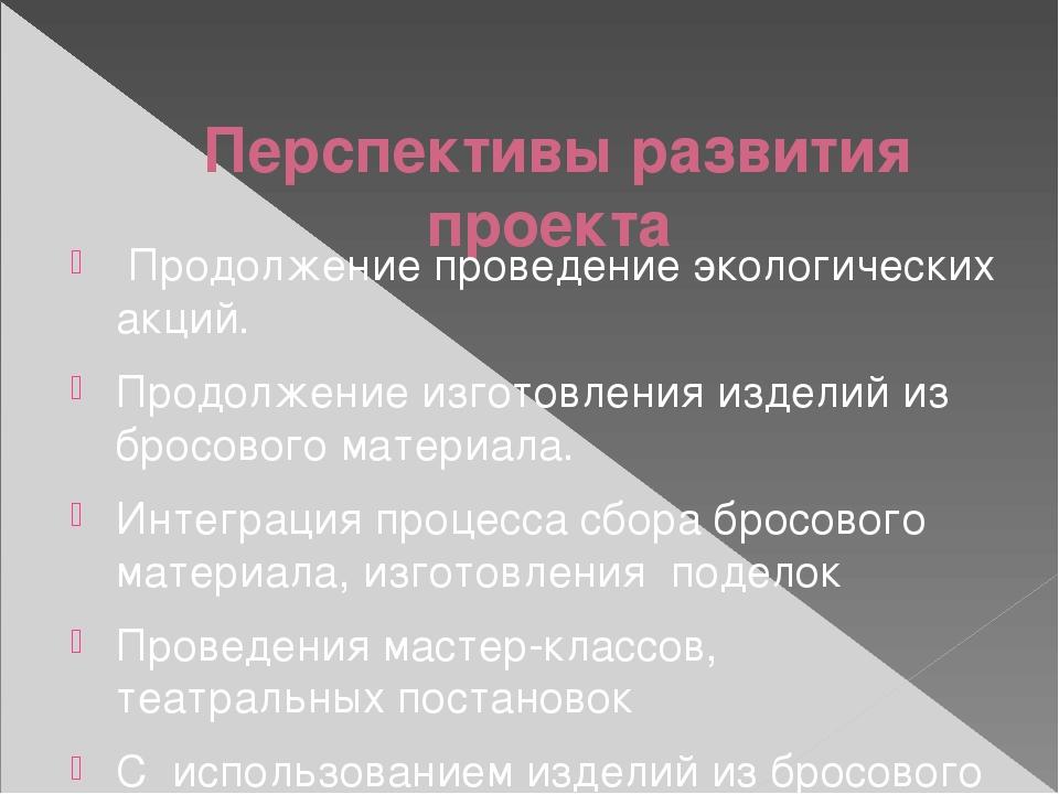 Перспективы развития проекта  Продолжение проведение экологических акций. П...