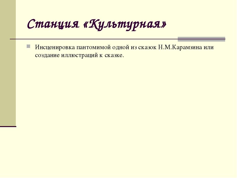 Станция «Культурная» Инсценировка пантомимой одной из сказок Н.М.Карамзина ил...