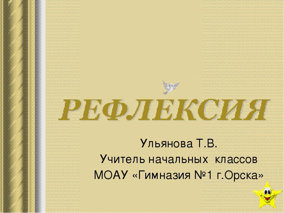 Ульянова Т.В. Учитель начальных классов МОАУ «Гимназия №1 г.Орска»